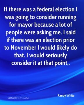 Randy White  - If there was a federal election I was going to consider running for mayor because a lot of people were asking me. I said if there was an election prior to November I would likely do that. I would seriously consider it at that point.