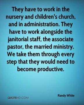 Randy White  - They have to work in the nursery and children's church, and in administration. They have to work alongside the janitorial staff, the associate pastor, the married ministry. We take them through every step that they would need to become productive.
