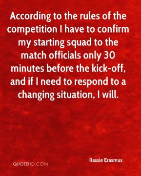 According to the rules of the competition I have to confirm my starting squad to the match officials only 30 minutes before the kick-off, and if I need to respond to a changing situation, I will.