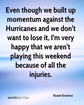 Even though we built up momentum against the Hurricanes and we don't want to lose it, I'm very happy that we aren't playing this weekend because of all the injuries.