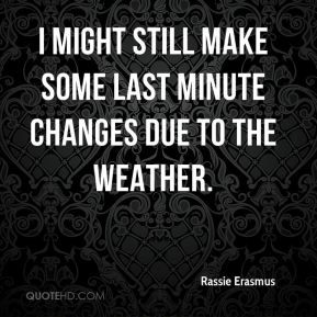 I might still make some last minute changes due to the weather.