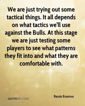 We are just trying out some tactical things. It all depends on what tactics we'll use against the Bulls. At this stage we are just testing some players to see what patterns they fit into and what they are comfortable with.