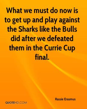 What we must do now is to get up and play against the Sharks like the Bulls did after we defeated them in the Currie Cup final.