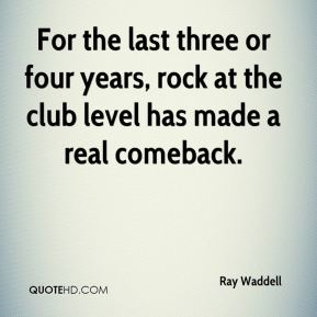 Ray Waddell  - For the last three or four years, rock at the club level has made a real comeback.