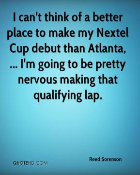 I can't think of a better place to make my Nextel Cup debut than Atlanta, ... I'm going to be pretty nervous making that qualifying lap.
