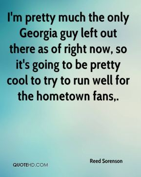 I'm pretty much the only Georgia guy left out there as of right now, so it's going to be pretty cool to try to run well for the hometown fans.