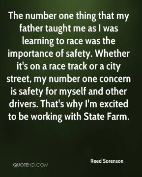 Reed Sorenson  - The number one thing that my father taught me as I was learning to race was the importance of safety. Whether it's on a race track or a city street, my number one concern is safety for myself and other drivers. That's why I'm excited to be working with State Farm.