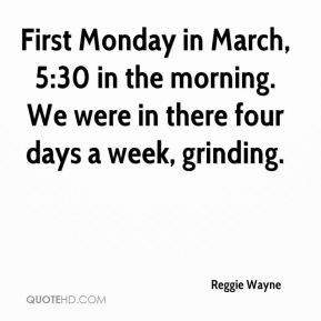 First Monday in March, 5:30 in the morning. We were in there four days a week, grinding.