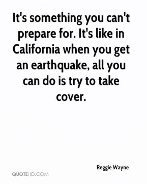 It's something you can't prepare for. It's like in California when you get an earthquake, all you can do is try to take cover.