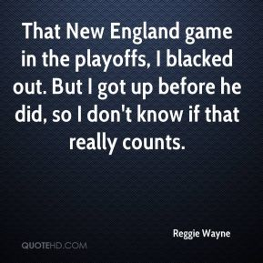 That New England game in the playoffs, I blacked out. But I got up before he did, so I don't know if that really counts.