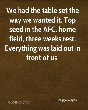 We had the table set the way we wanted it. Top seed in the AFC, home field, three weeks rest. Everything was laid out in front of us.