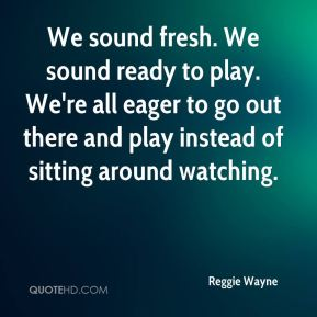 We sound fresh. We sound ready to play. We're all eager to go out there and play instead of sitting around watching.