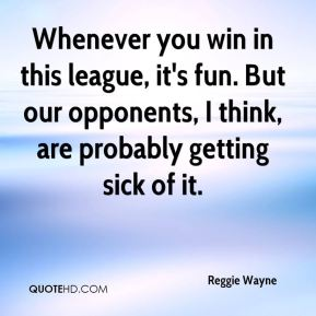 Whenever you win in this league, it's fun. But our opponents, I think, are probably getting sick of it.