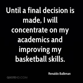 Renaldo Balkman  - Until a final decision is made, I will concentrate on my academics and improving my basketball skills.