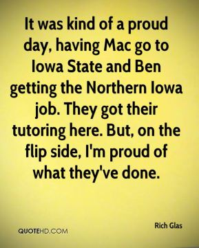 Rich Glas  - It was kind of a proud day, having Mac go to Iowa State and Ben getting the Northern Iowa job. They got their tutoring here. But, on the flip side, I'm proud of what they've done.