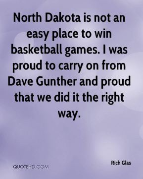 Rich Glas  - North Dakota is not an easy place to win basketball games. I was proud to carry on from Dave Gunther and proud that we did it the right way.
