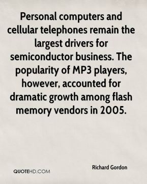Richard Gordon  - Personal computers and cellular telephones remain the largest drivers for semiconductor business. The popularity of MP3 players, however, accounted for dramatic growth among flash memory vendors in 2005.