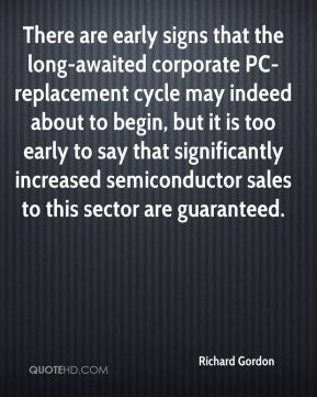 Richard Gordon  - There are early signs that the long-awaited corporate PC-replacement cycle may indeed about to begin, but it is too early to say that significantly increased semiconductor sales to this sector are guaranteed.