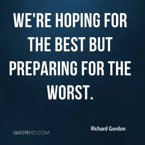 Richard Gordon  - We're hoping for the best but preparing for the worst.