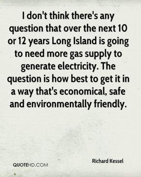 I don't think there's any question that over the next 10 or 12 years Long Island is going to need more gas supply to generate electricity. The question is how best to get it in a way that's economical, safe and environmentally friendly.