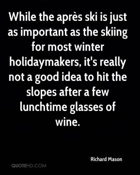 While the après ski is just as important as the skiing for most winter holidaymakers, it's really not a good idea to hit the slopes after a few lunchtime glasses of wine.