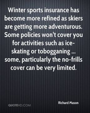 Winter sports insurance has become more refined as skiers are getting more adventurous. Some policies won't cover you for activities such as ice-skating or tobogganing ... some, particularly the no-frills cover can be very limited.