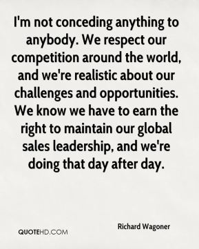 Richard Wagoner  - I'm not conceding anything to anybody. We respect our competition around the world, and we're realistic about our challenges and opportunities. We know we have to earn the right to maintain our global sales leadership, and we're doing that day after day.