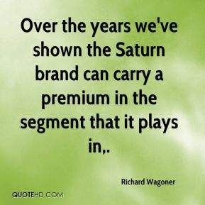 Richard Wagoner  - Over the years we've shown the Saturn brand can carry a premium in the segment that it plays in.