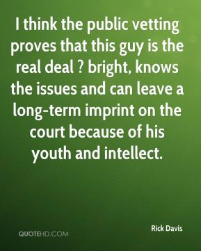 Rick Davis  - I think the public vetting proves that this guy is the real deal ? bright, knows the issues and can leave a long-term imprint on the court because of his youth and intellect.