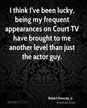 Robert Downey, Jr. - I think I've been lucky, being my frequent appearances on Court TV have brought to me another level than just the actor guy.