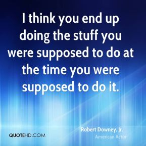 Robert Downey, Jr. - I think you end up doing the stuff you were supposed to do at the time you were supposed to do it.