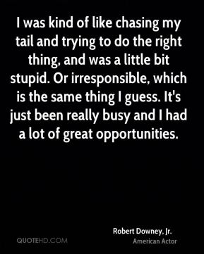 Robert Downey, Jr. - I was kind of like chasing my tail and trying to do the right thing, and was a little bit stupid. Or irresponsible, which is the same thing I guess. It's just been really busy and I had a lot of great opportunities.