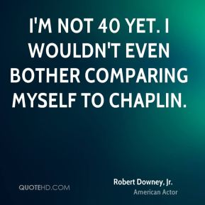 Robert Downey, Jr. - I'm not 40 yet. I wouldn't even bother comparing myself to Chaplin.