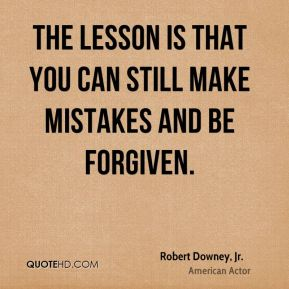 Robert Downey, Jr. - The lesson is that you can still make mistakes and be forgiven.