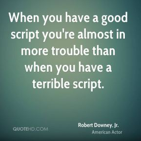 When you have a good script you're almost in more trouble than when you have a terrible script.