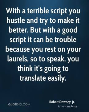 With a terrible script you hustle and try to make it better. But with a good script it can be trouble because you rest on your laurels, so to speak, you think it's going to translate easily.