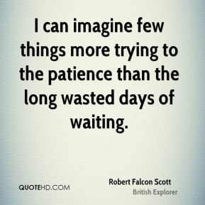 Robert Falcon Scott - I can imagine few things more trying to the patience than the long wasted days of waiting.