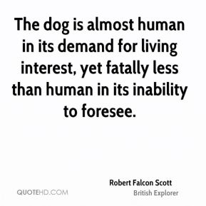 Robert Falcon Scott - The dog is almost human in its demand for living interest, yet fatally less than human in its inability to foresee.