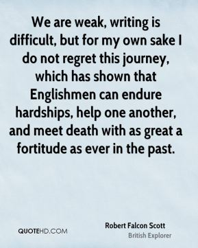 Robert Falcon Scott - We are weak, writing is difficult, but for my own sake I do not regret this journey, which has shown that Englishmen can endure hardships, help one another, and meet death with as great a fortitude as ever in the past.