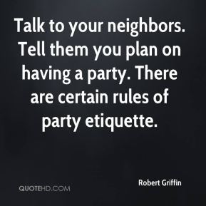 Robert Griffin  - Talk to your neighbors. Tell them you plan on having a party. There are certain rules of party etiquette.