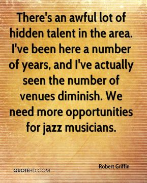 Robert Griffin  - There's an awful lot of hidden talent in the area. I've been here a number of years, and I've actually seen the number of venues diminish. We need more opportunities for jazz musicians.