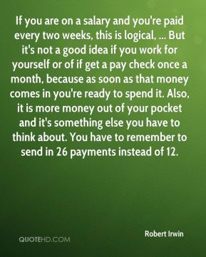 Robert Irwin  - If you are on a salary and you're paid every two weeks, this is logical, ... But it's not a good idea if you work for yourself or of if get a pay check once a month, because as soon as that money comes in you're ready to spend it. Also, it is more money out of your pocket and it's something else you have to think about. You have to remember to send in 26 payments instead of 12.