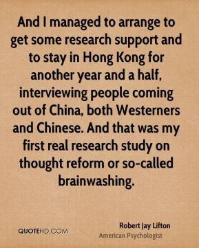 Robert Jay Lifton - And I managed to arrange to get some research support and to stay in Hong Kong for another year and a half, interviewing people coming out of China, both Westerners and Chinese. And that was my first real research study on thought reform or so-called brainwashing.