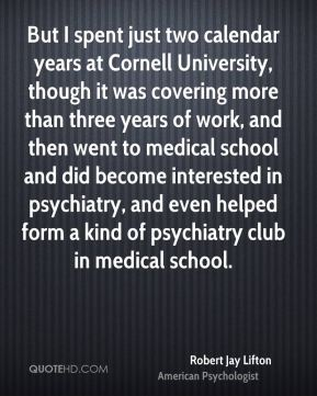 Robert Jay Lifton - But I spent just two calendar years at Cornell University, though it was covering more than three years of work, and then went to medical school and did become interested in psychiatry, and even helped form a kind of psychiatry club in medical school.