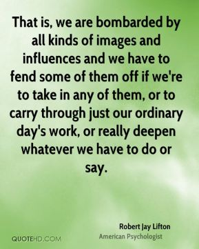 Robert Jay Lifton - That is, we are bombarded by all kinds of images and influences and we have to fend some of them off if we're to take in any of them, or to carry through just our ordinary day's work, or really deepen whatever we have to do or say.