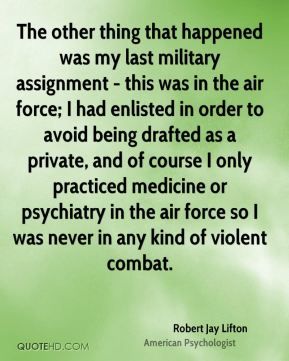 Robert Jay Lifton - The other thing that happened was my last military assignment - this was in the air force; I had enlisted in order to avoid being drafted as a private, and of course I only practiced medicine or psychiatry in the air force so I was never in any kind of violent combat.