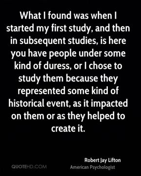 Robert Jay Lifton - What I found was when I started my first study, and then in subsequent studies, is here you have people under some kind of duress, or I chose to study them because they represented some kind of historical event, as it impacted on them or as they helped to create it.