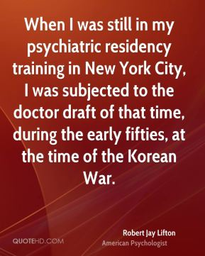 Robert Jay Lifton - When I was still in my psychiatric residency training in New York City, I was subjected to the doctor draft of that time, during the early fifties, at the time of the Korean War.
