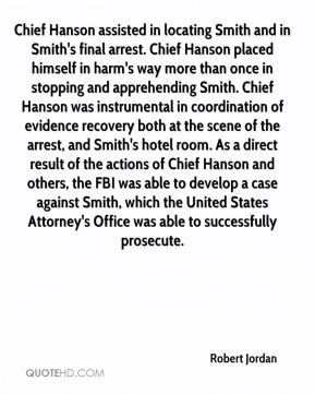 Robert Jordan  - Chief Hanson assisted in locating Smith and in Smith's final arrest. Chief Hanson placed himself in harm's way more than once in stopping and apprehending Smith. Chief Hanson was instrumental in coordination of evidence recovery both at the scene of the arrest, and Smith's hotel room. As a direct result of the actions of Chief Hanson and others, the FBI was able to develop a case against Smith, which the United States Attorney's Office was able to successfully prosecute.