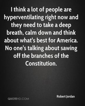 Robert Jordan  - I think a lot of people are hyperventilating right now and they need to take a deep breath, calm down and think about what's best for America. No one's talking about sawing off the branches of the Constitution.